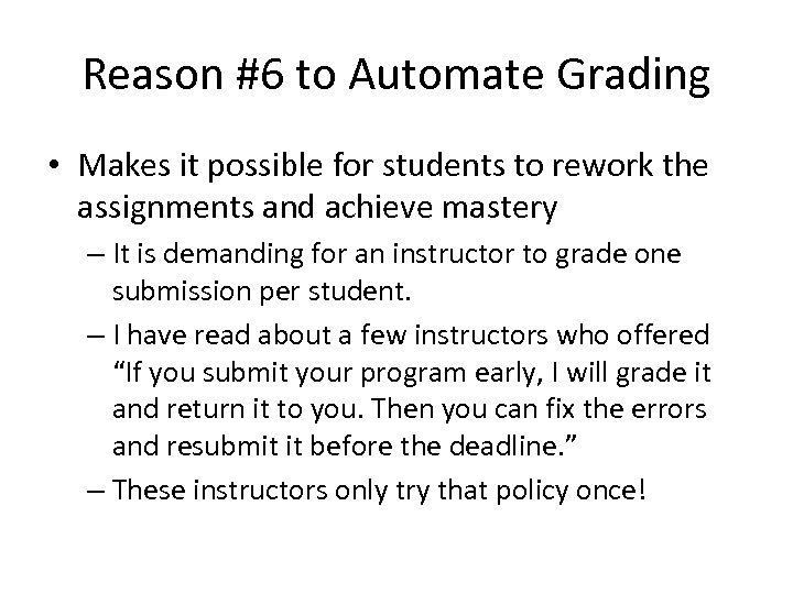 Reason #6 to Automate Grading • Makes it possible for students to rework the