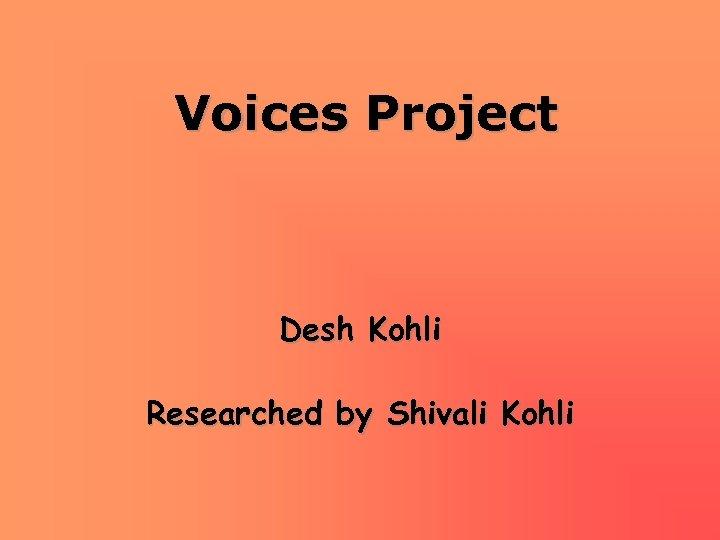 Voices Project Desh Kohli Researched by Shivali Kohli