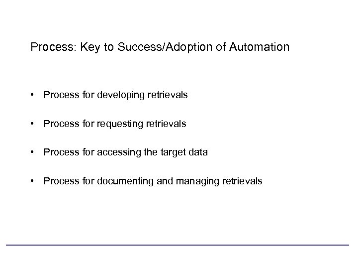 Process: Key to Success/Adoption of Automation • Process for developing retrievals • Process for