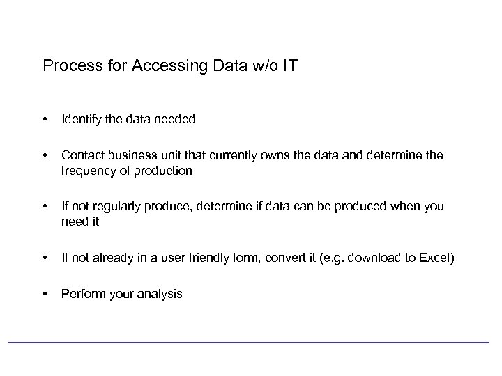 Process for Accessing Data w/o IT • Identify the data needed • Contact business
