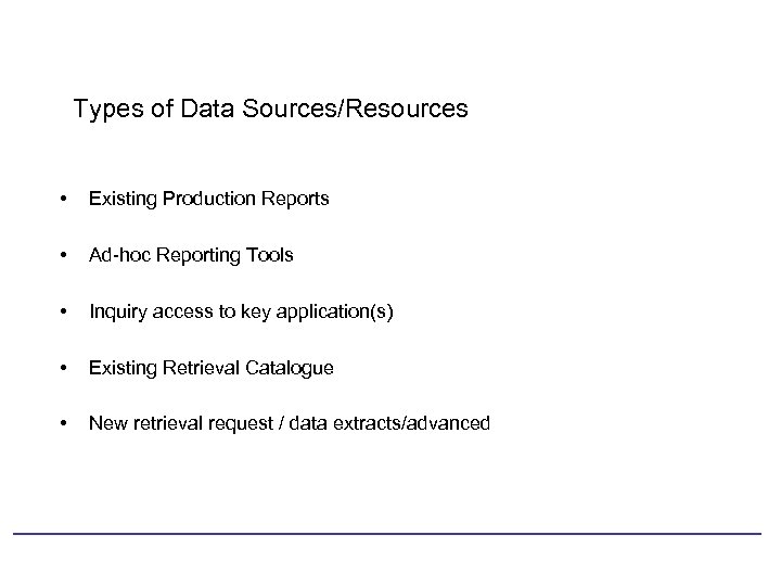 Types of Data Sources/Resources • Existing Production Reports • Ad-hoc Reporting Tools • Inquiry