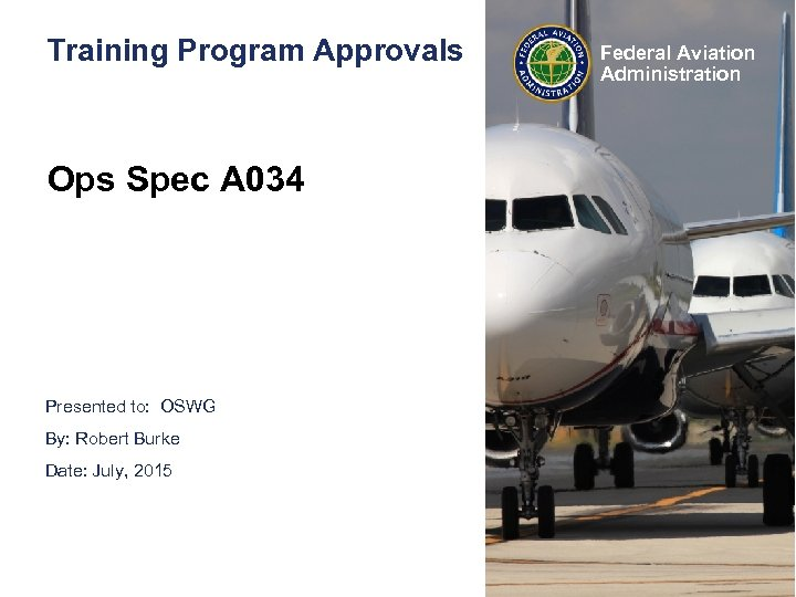 Training Program Approvals Ops Spec A 034 Presented to: OSWG By: Robert Burke Date: