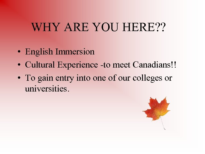 WHY ARE YOU HERE? ? • English Immersion • Cultural Experience -to meet Canadians!!