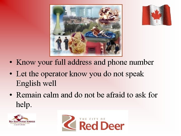 • Know your full address and phone number • Let the operator know