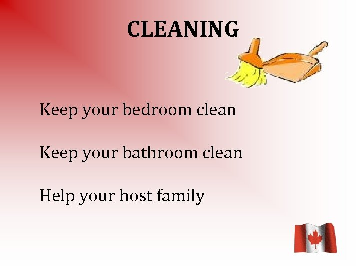 CLEANING Keep your bedroom clean Keep your bathroom clean Help your host family