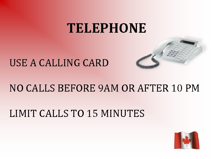TELEPHONE USE A CALLING CARD NO CALLS BEFORE 9 AM OR AFTER 10 PM
