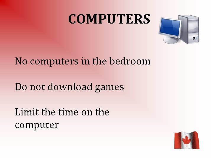 COMPUTERS No computers in the bedroom Do not download games Limit the time on