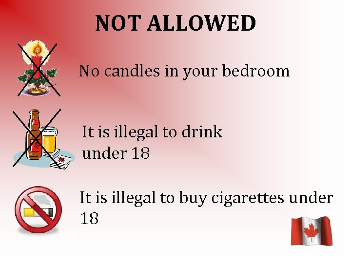 NOT ALLOWED No candles in your bedroom It is illegal to drink under 18
