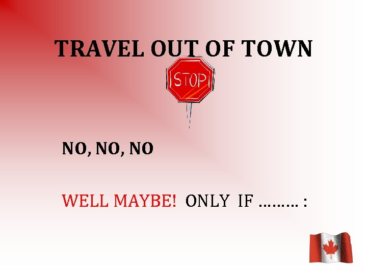 TRAVEL OUT OF TOWN NO, NO WELL MAYBE! ONLY IF ……… :