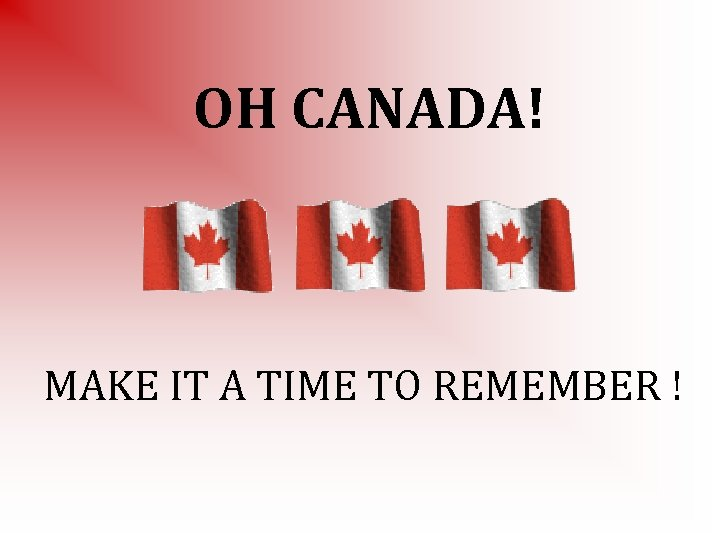 OH CANADA! MAKE IT A TIME TO REMEMBER !