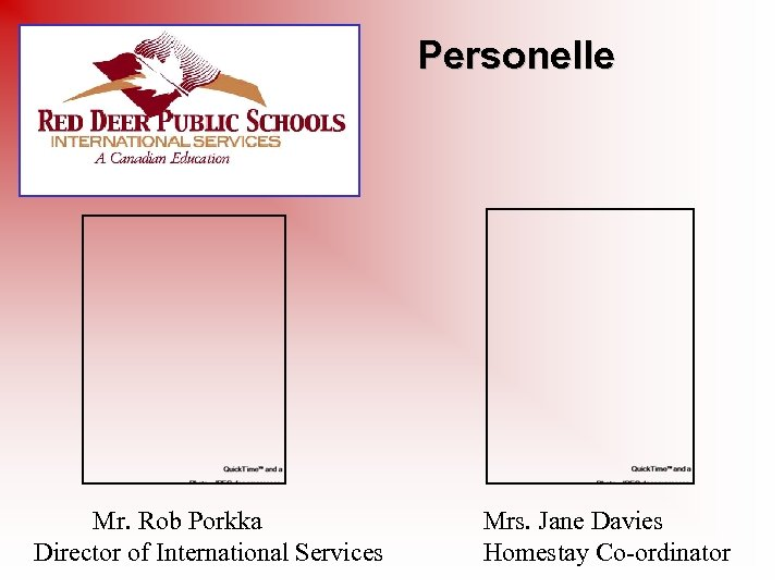 Personelle Mr. Rob Porkka Director of International Services Mrs. Jane Davies Homestay Co-ordinator