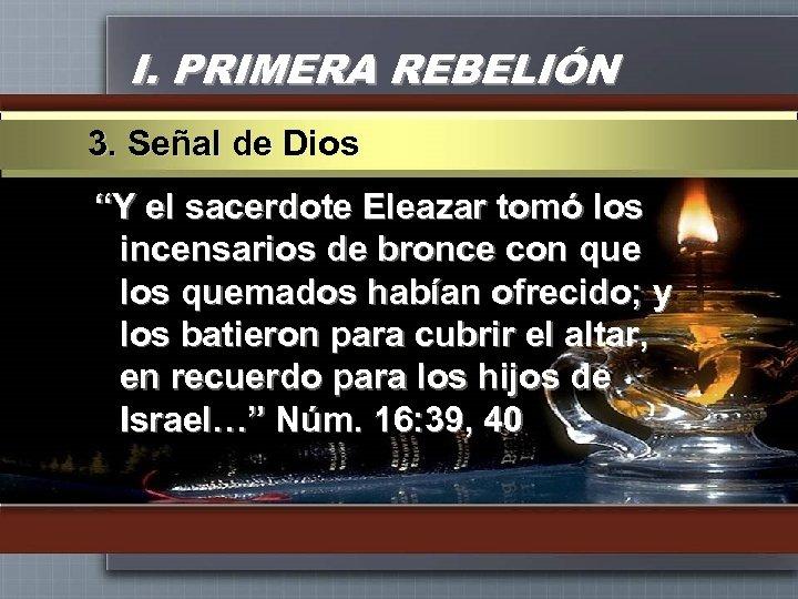 """I. PRIMERA REBELIÓN 3. Señal de Dios """"Y el sacerdote Eleazar tomó los incensarios"""