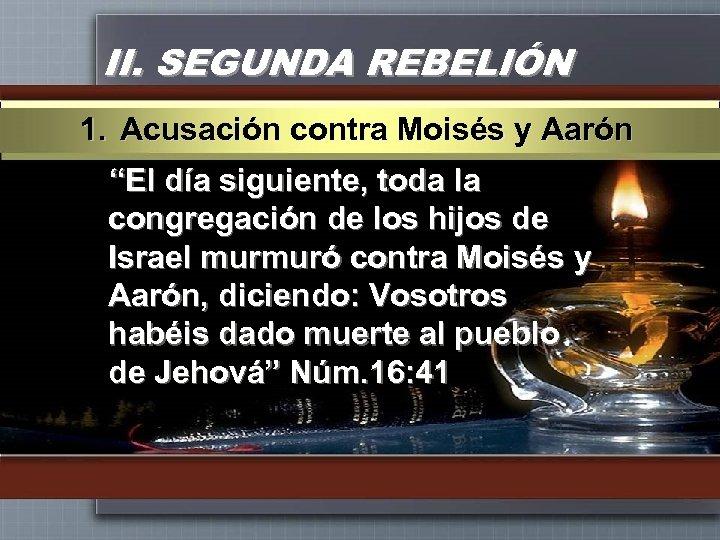 """II. SEGUNDA REBELIÓN 1. Acusación contra Moisés y Aarón """"El día siguiente, toda la"""