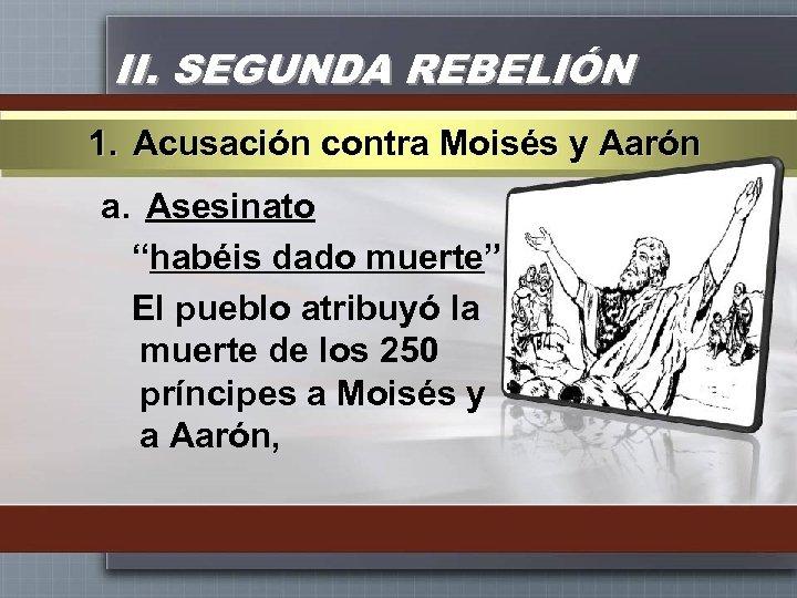 """II. SEGUNDA REBELIÓN 1. Acusación contra Moisés y Aarón a. Asesinato """"habéis dado muerte"""""""