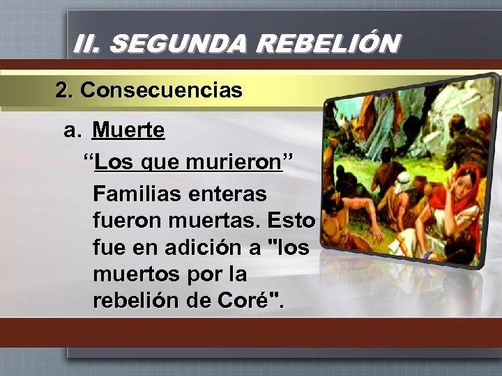 """II. SEGUNDA REBELIÓN 2. Consecuencias a. Muerte """"Los que murieron"""" Familias enteras fueron muertas."""