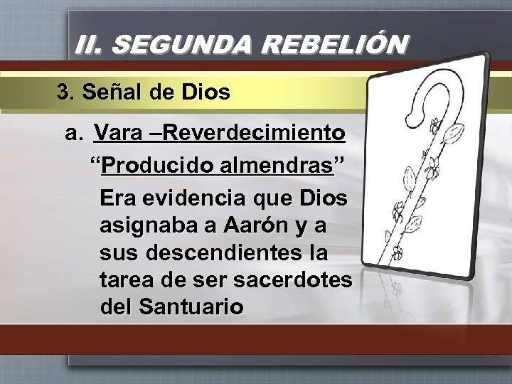 """II. SEGUNDA REBELIÓN 3. Señal de Dios a. Vara –Reverdecimiento """"Producido almendras"""" Era evidencia"""