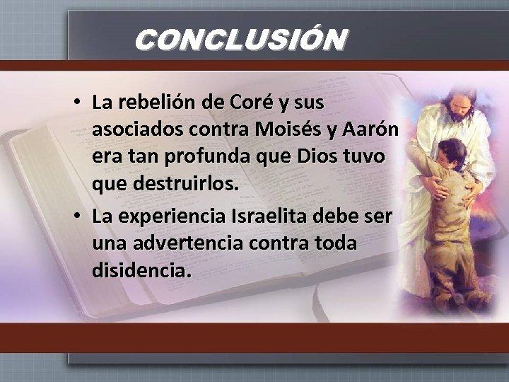 CONCLUSIÓN • La rebelión de Coré y sus asociados contra Moisés y Aarón era