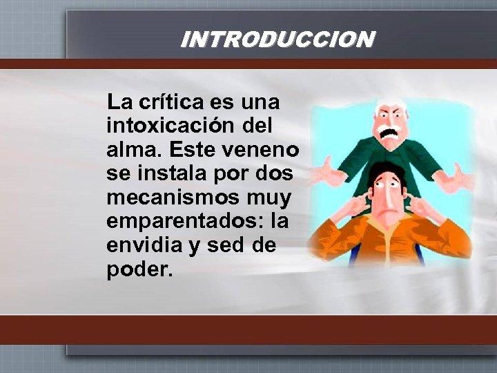 INTRODUCCION La crítica es una intoxicación del alma. Este veneno se instala por dos