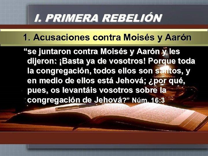 """I. PRIMERA REBELIÓN 1. Acusaciones contra Moisés y Aarón """"se juntaron contra Moisés y"""