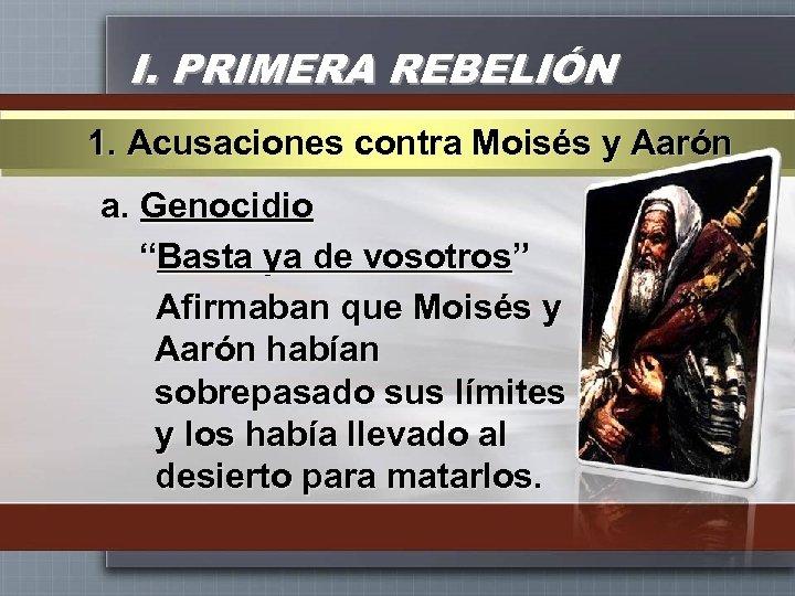 """I. PRIMERA REBELIÓN 1. Acusaciones contra Moisés y Aarón a. Genocidio """"Basta ya de"""