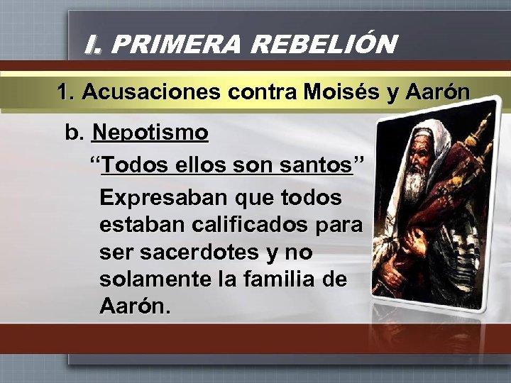 """I. PRIMERA REBELIÓN 1. Acusaciones contra Moisés y Aarón b. Nepotismo """"Todos ellos son"""