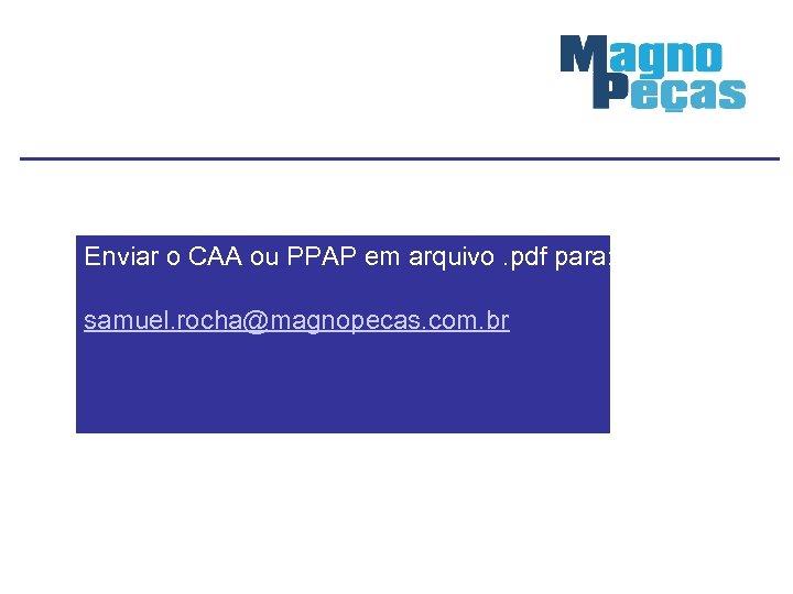 Enviar o CAA ou PPAP em arquivo. pdf para: samuel. rocha@magnopecas. com. br