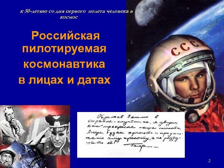 к 50 -летию со дня первого полета человека в космос Российская пилотируемая космонавтика в