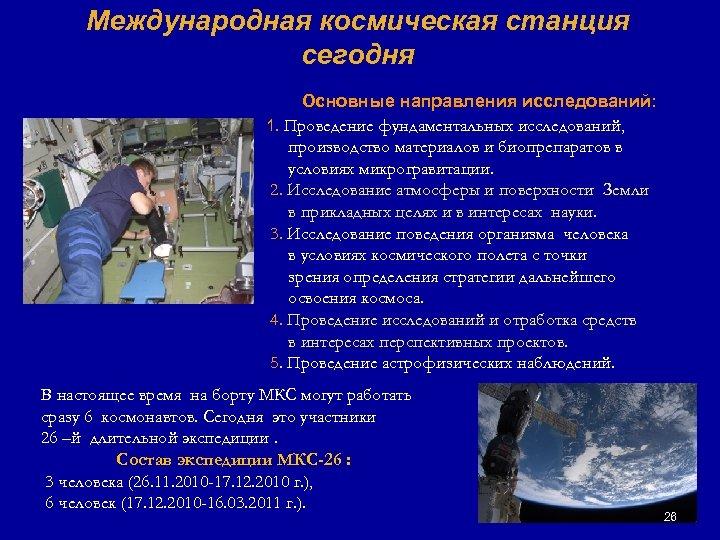 Международная космическая станция сегодня Основные направления исследований: 1. Проведение фундаментальных исследований, производство материалов и