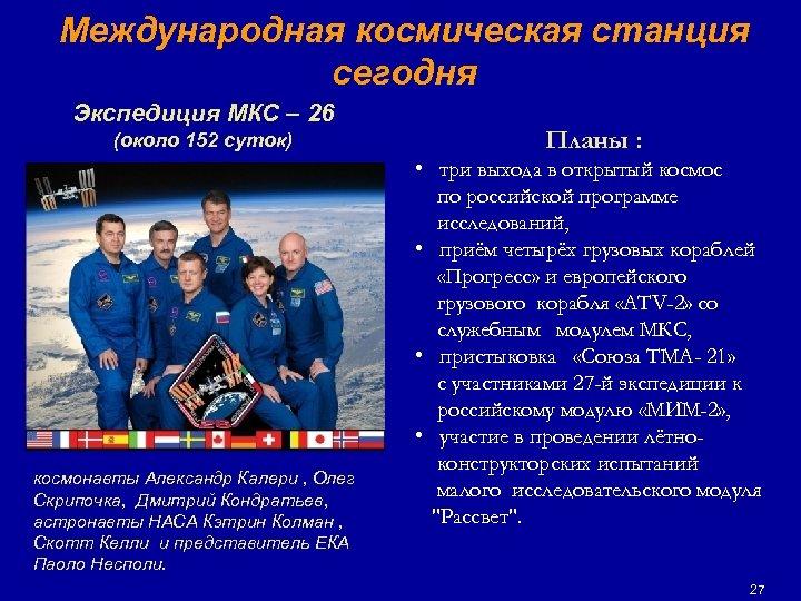 Международная космическая станция сегодня Экспедиция МКС – 26 (около 152 суток) космонавты Александр Калери