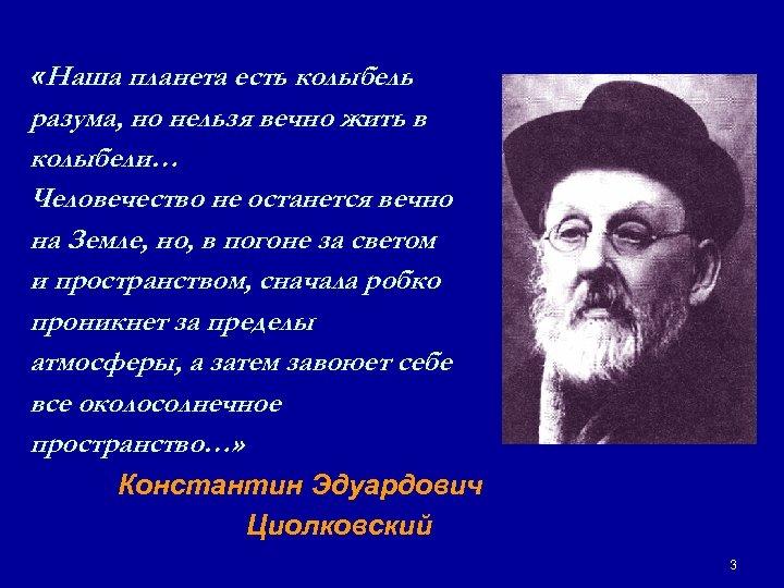 «Наша планета есть колыбель разума, но нельзя вечно жить в колыбели… Человечество не
