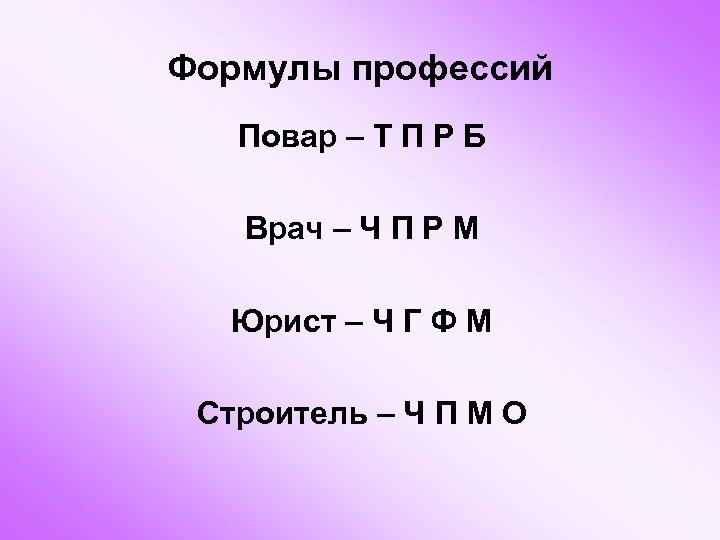 Формулы профессий Повар – Т П Р Б Врач – Ч П Р М