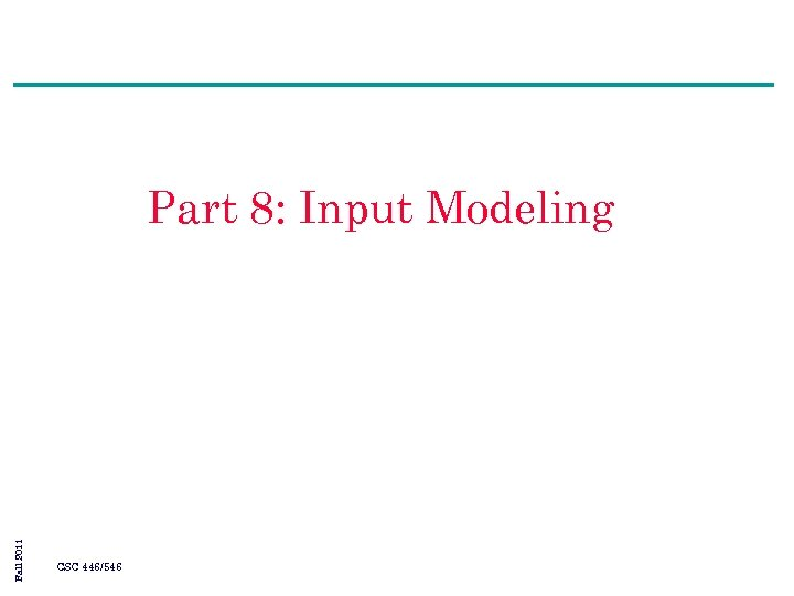 Fall 2011 Part 8: Input Modeling CSC 446/546