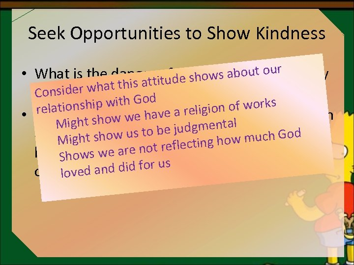 Seek Opportunities to Show Kindness bo be kind • What is the danger iofddecidingato