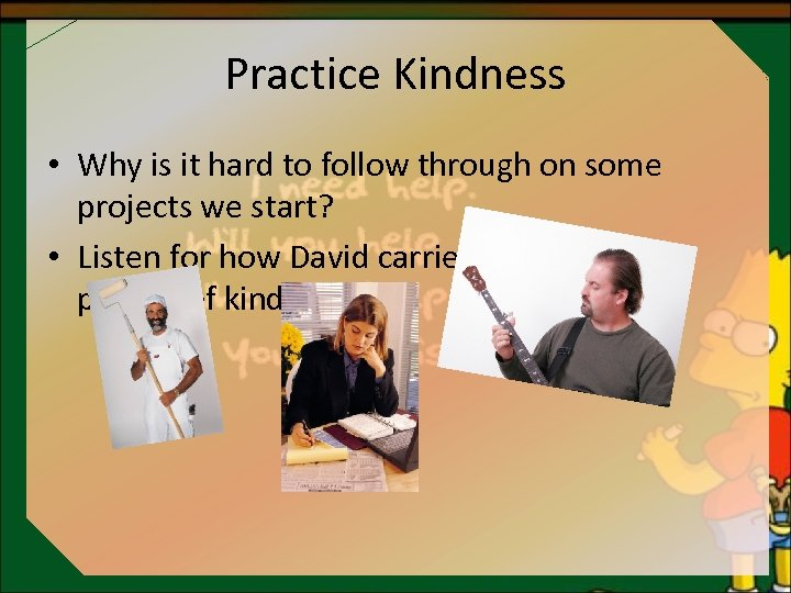 Practice Kindness • Why is it hard to follow through on some projects we