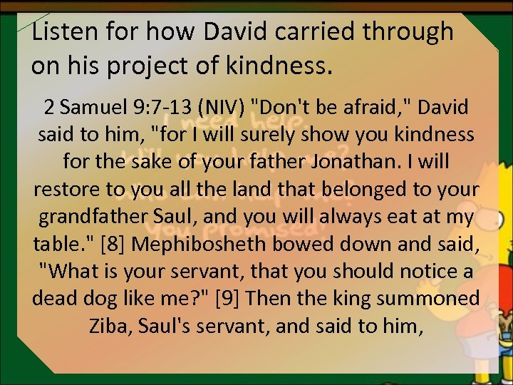 Listen for how David carried through on his project of kindness. 2 Samuel 9: