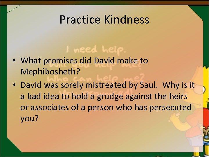 Practice Kindness • What promises did David make to Mephibosheth? • David was sorely