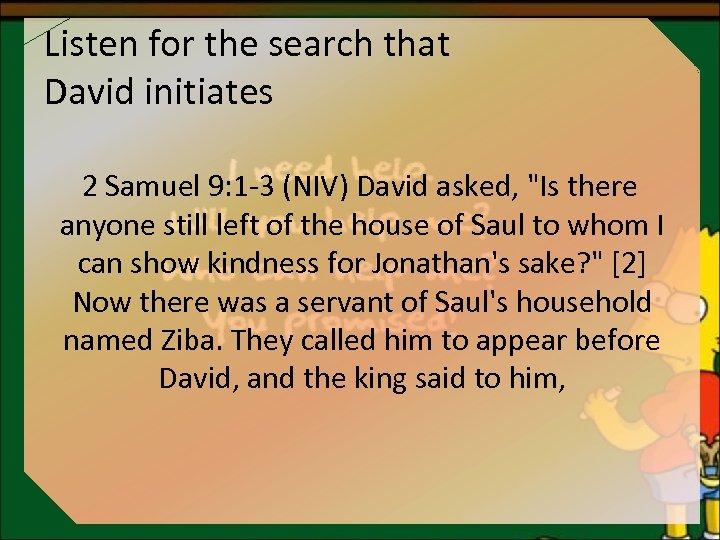 Listen for the search that David initiates 2 Samuel 9: 1 -3 (NIV) David