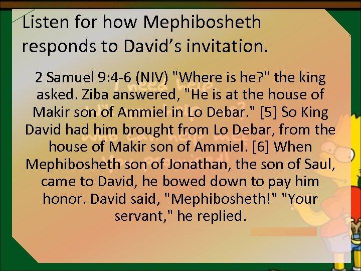 Listen for how Mephibosheth responds to David's invitation. 2 Samuel 9: 4 -6 (NIV)