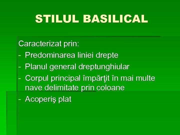STILUL BASILICAL Caracterizat prin: - Predominarea liniei drepte - Planul general dreptunghiular - Corpul