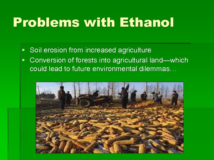 Problems with Ethanol § Soil erosion from increased agriculture § Conversion of forests into