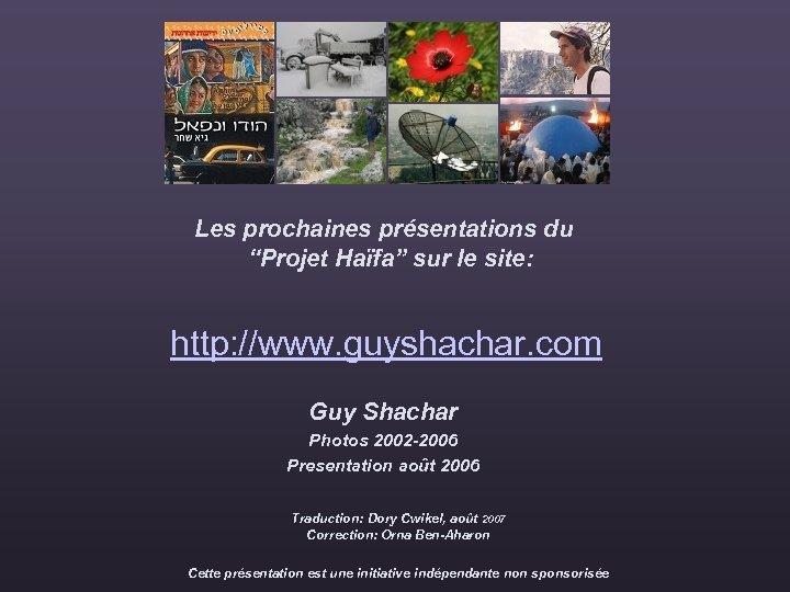 """Les prochaines présentations du """"Projet Haïfa"""" sur le site: http: //www. guyshachar. com Guy"""