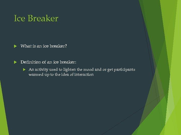 Ice Breaker What is an ice breaker? Definition of an ice breaker: An activity