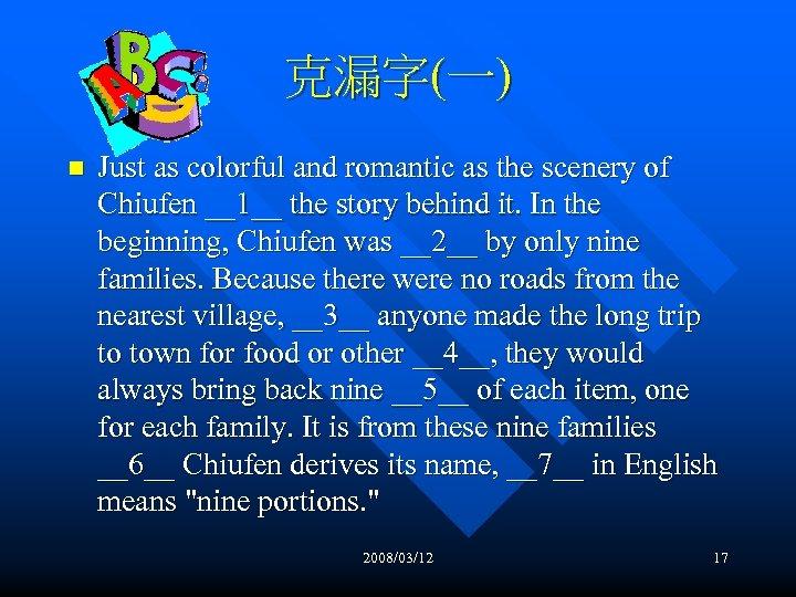 克漏字(一) n Just as colorful and romantic as the scenery of Chiufen __1__ the