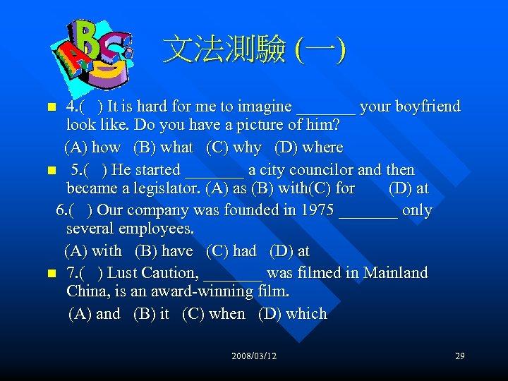 文法測驗 (一) 4. ( ) It is hard for me to imagine _______ your