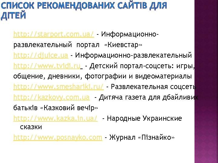 СПИСОК РЕКОМЕНДОВАНИХ САЙТІВ ДЛЯ ДІТЕЙ http: //starport. com. ua/ - Информационноразвлекательный портал «Киевстар» http: