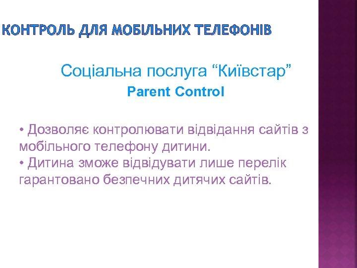 """КОНТРОЛЬ ДЛЯ МОБІЛЬНИХ ТЕЛЕФОНІВ Соціальна послуга """"Київстар"""" Parent Control • Дозволяє контролювати відвідання сайтів"""