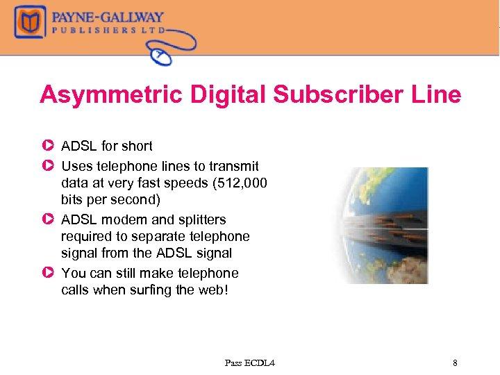 Asymmetric Digital Subscriber Line Z ADSL for short Z Uses telephone lines to transmit
