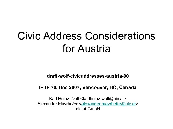 Civic Address Considerations for Austria draft-wolf-civicaddresses-austria-00 IETF 70, Dec 2007, Vancouver, BC, Canada Karl