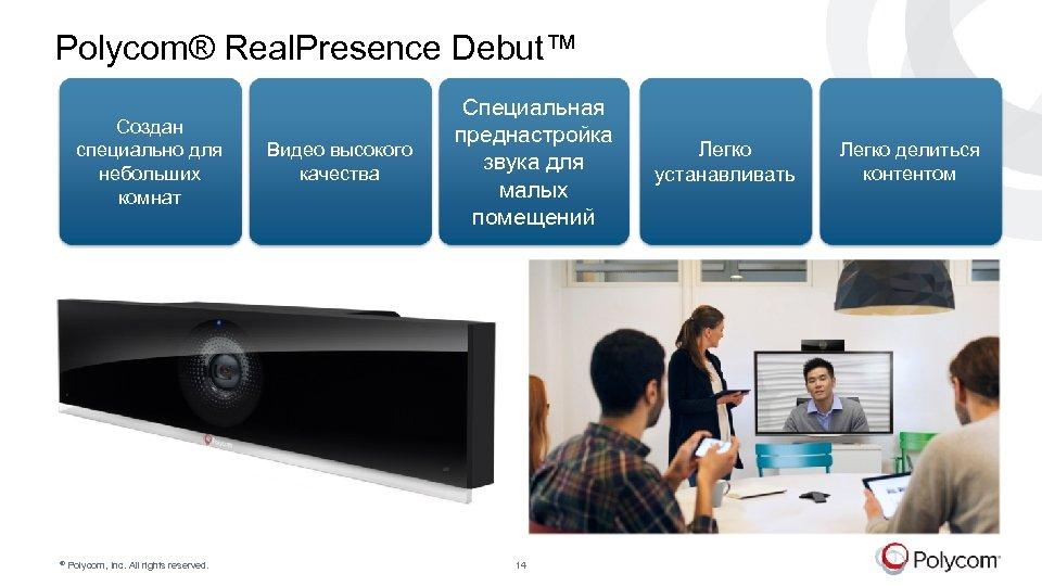 Polycom® Real. Presence Debut™ Создан специально для небольших комнат © Polycom, Inc. All rights