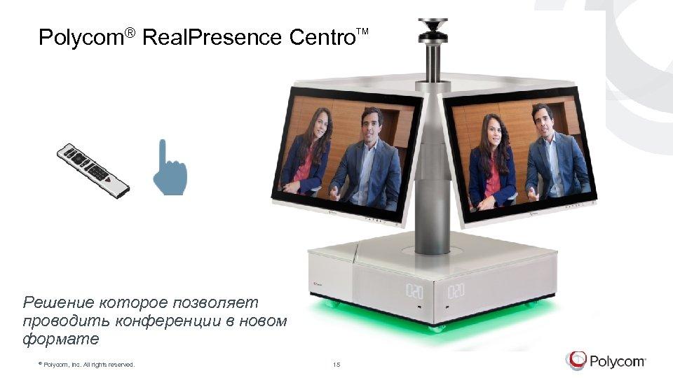 Polycom® Real. Presence Centro Решение которое позволяет проводить конференции в новом формате © Polycom,